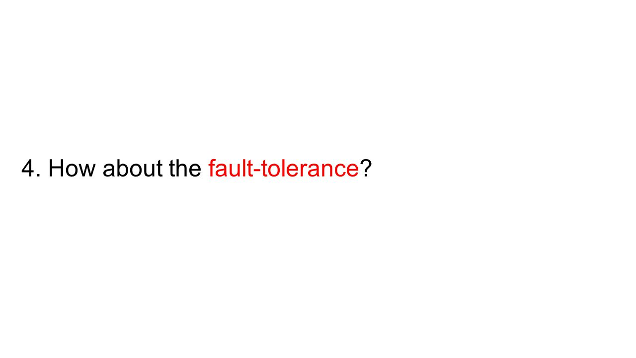 4. How about the fault-tolerance
