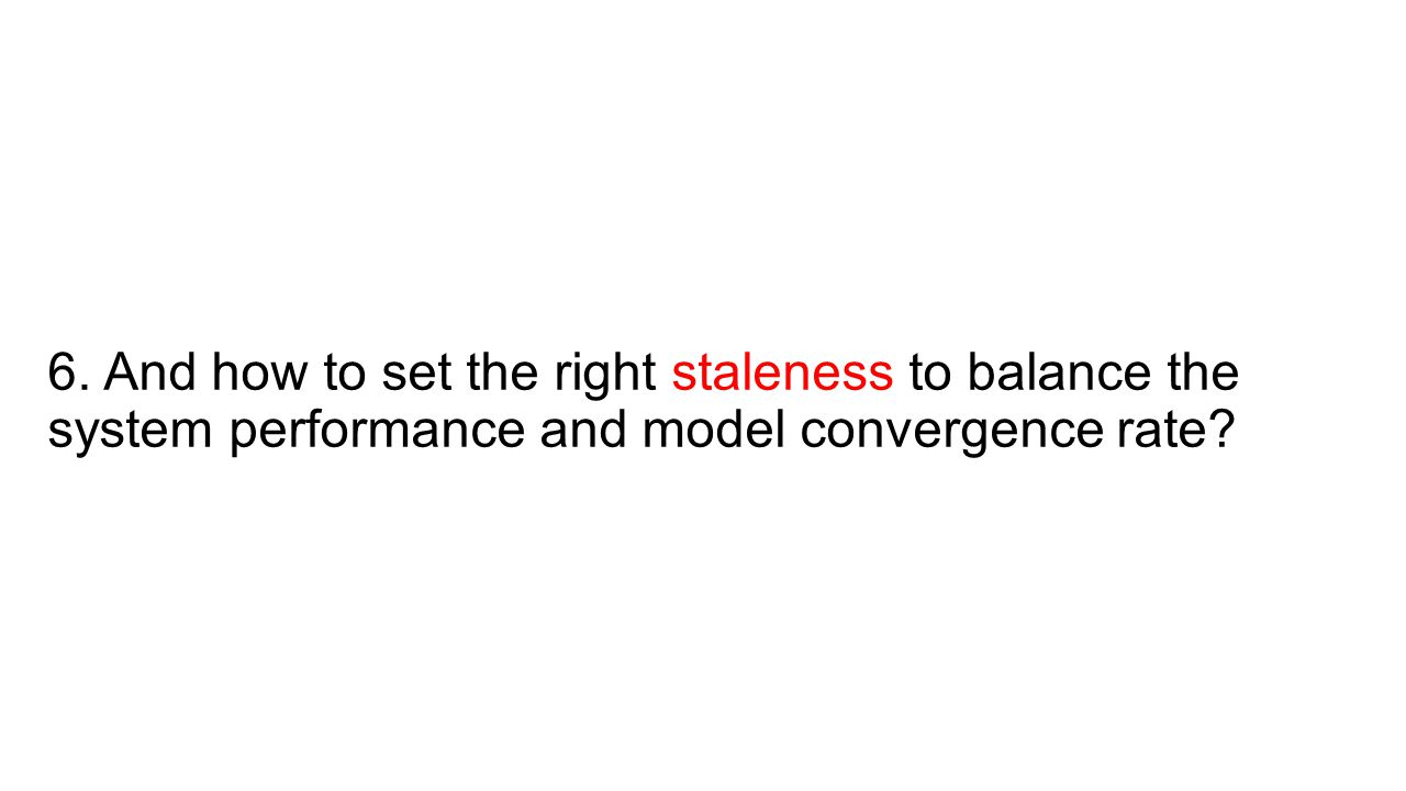 6. And how to set the right staleness to balance the system performance and model convergence rate