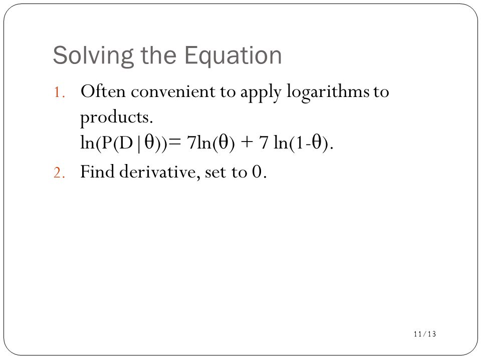 Solving the Equation Often convenient to apply logarithms to products. ln(P(D|θ))= 7ln(θ) + 7 ln(1-θ).