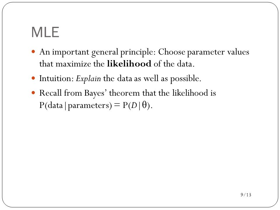 MLE An important general principle: Choose parameter values that maximize the likelihood of the data.