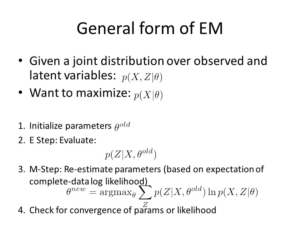 General form of EM Given a joint distribution over observed and latent variables: Want to maximize: