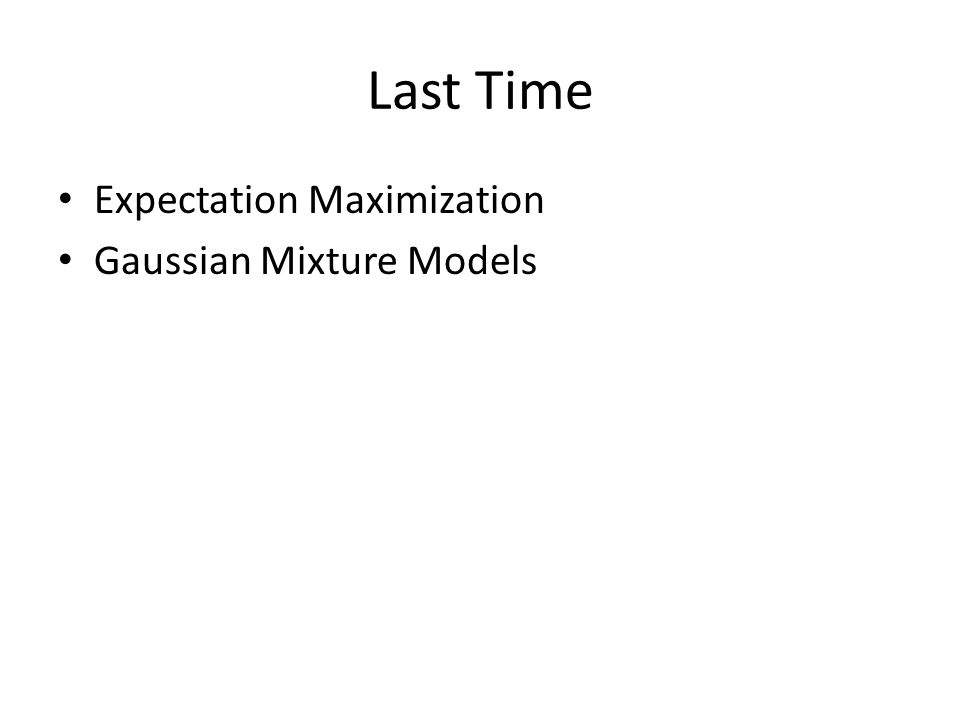 Last Time Expectation Maximization Gaussian Mixture Models