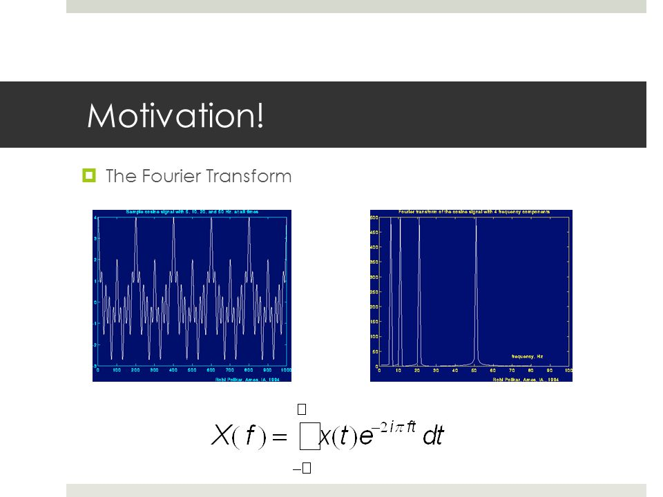 Motivation! The Fourier Transform Time domain -> frequency domain