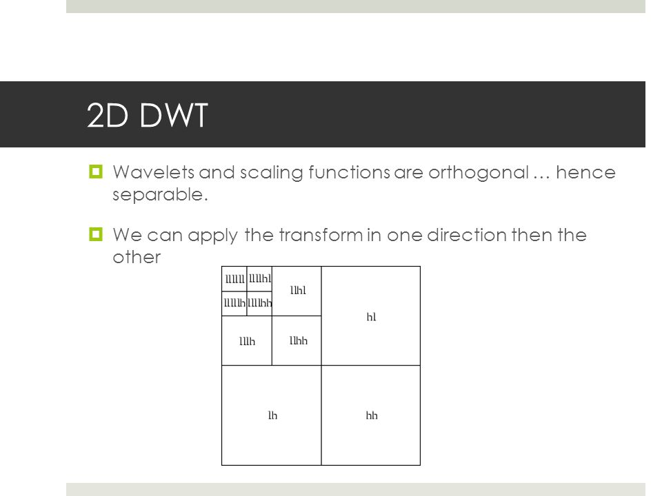 2D DWT Wavelets and scaling functions are orthogonal … hence separable.