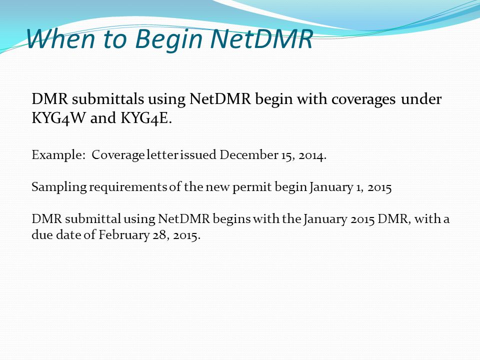 When to Begin NetDMR DMR submittals using NetDMR begin with coverages under KYG4W and KYG4E. Example: Coverage letter issued December 15, 2014.