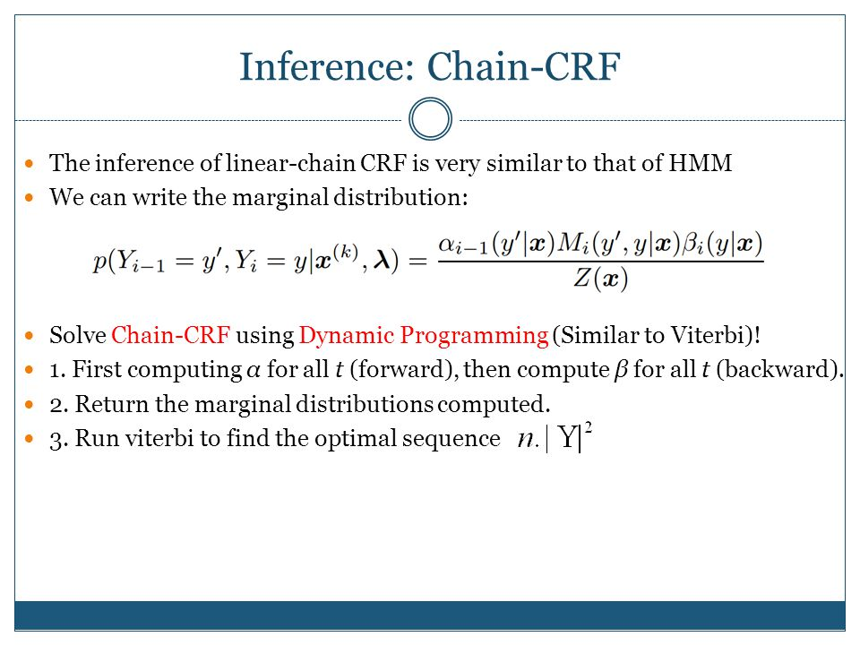 Inference: Chain-CRF The inference of linear-chain CRF is very similar to that of HMM. We can write the marginal distribution: