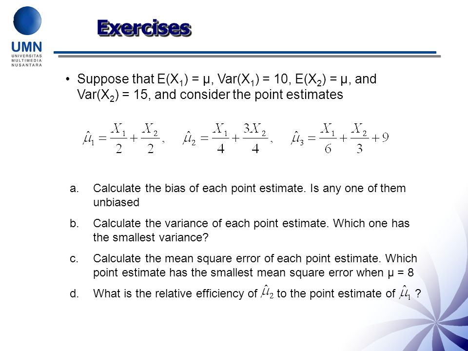Exercises Suppose that E(X1) = μ, Var(X1) = 10, E(X2) = μ, and Var(X2) = 15, and consider the point estimates.