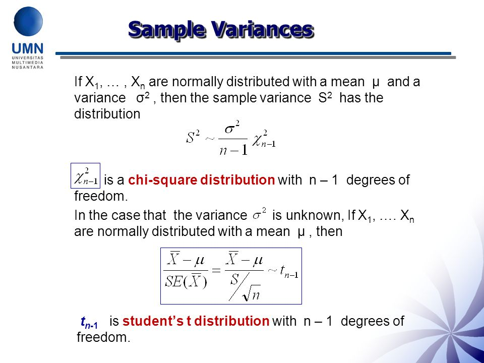 Sample Variances If X1, … , Xn are normally distributed with a mean μ and a variance σ2 , then the sample variance S2 has the distribution.