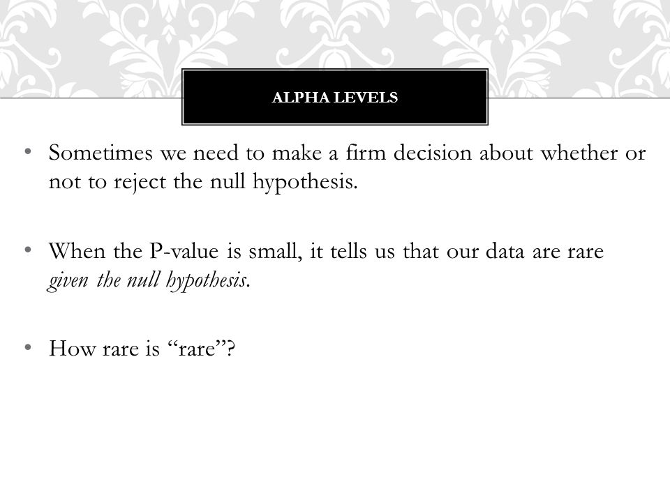 Alpha levels Sometimes we need to make a firm decision about whether or not to reject the null hypothesis.