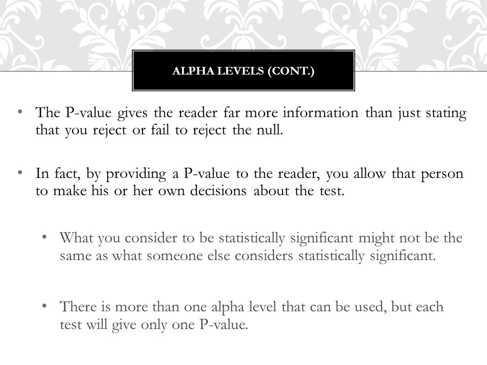 Alpha levels (cont.) The P-value gives the reader far more information than just stating that you reject or fail to reject the null.