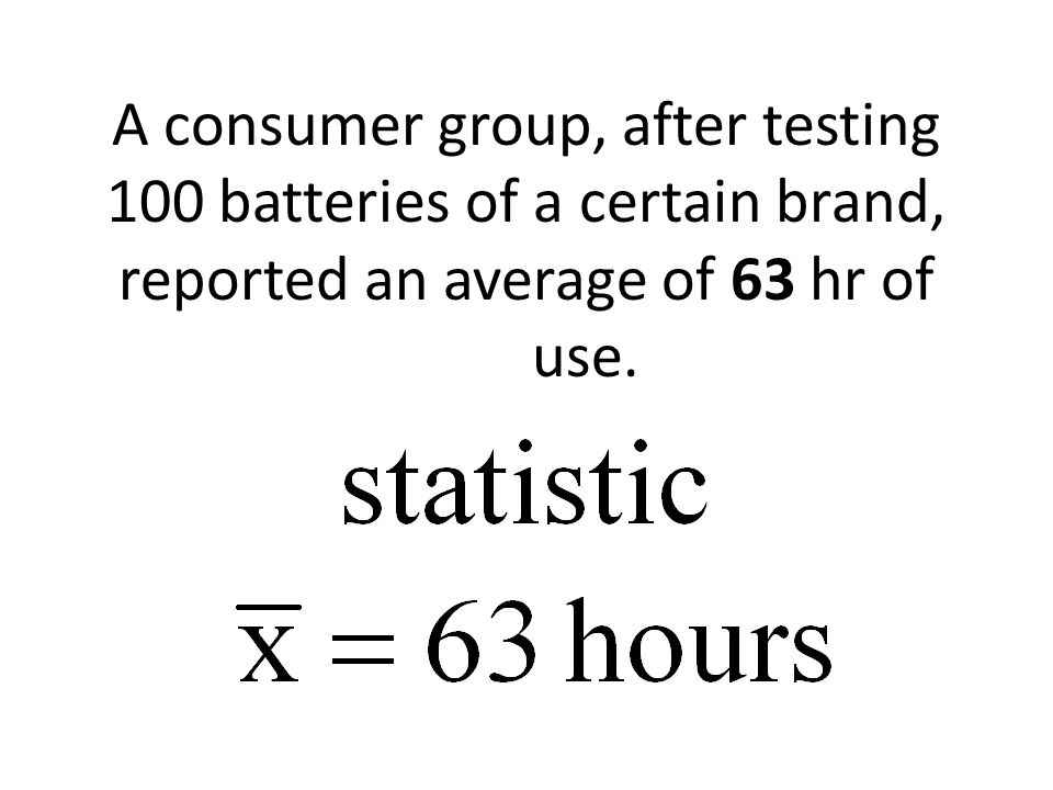 A consumer group, after testing 100 batteries of a certain brand, reported an average of 63 hr of use.
