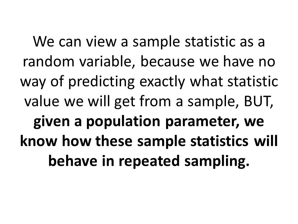 We can view a sample statistic as a random variable, because we have no way of predicting exactly what statistic value we will get from a sample, BUT, given a population parameter, we know how these sample statistics will behave in repeated sampling.
