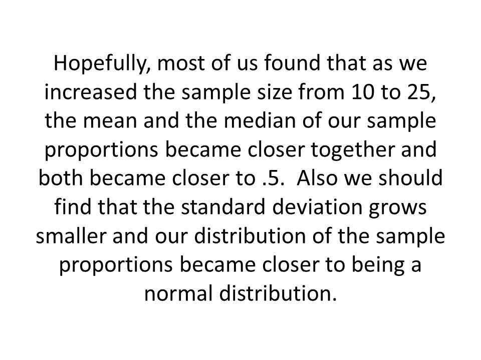 Hopefully, most of us found that as we increased the sample size from 10 to 25, the mean and the median of our sample proportions became closer together and both became closer to .5.