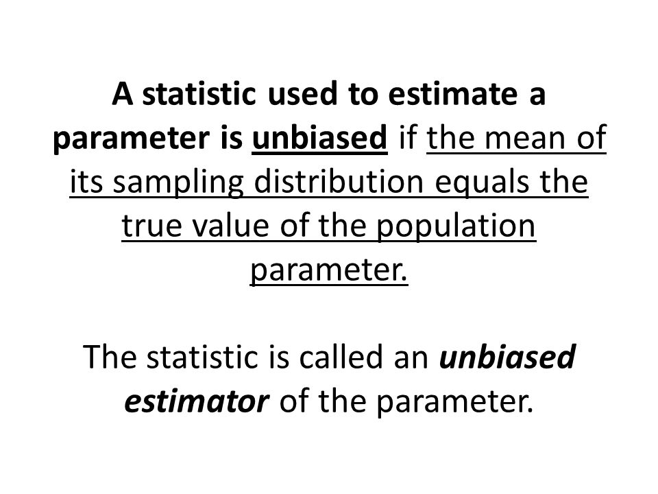 A statistic used to estimate a parameter is unbiased if the mean of its sampling distribution equals the true value of the population parameter.