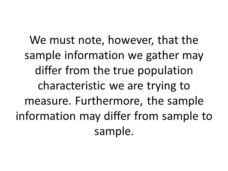 We must note, however, that the sample information we gather may differ from the true population characteristic we are trying to measure.