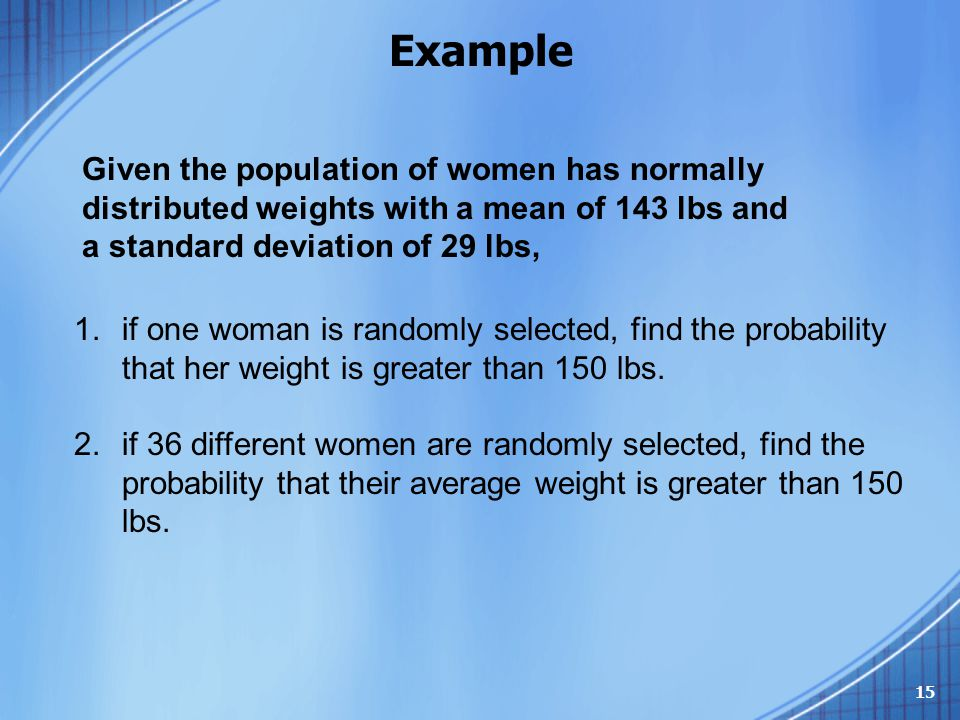 Example Given the population of women has normally distributed weights with a mean of 143 lbs and a standard deviation of 29 lbs,