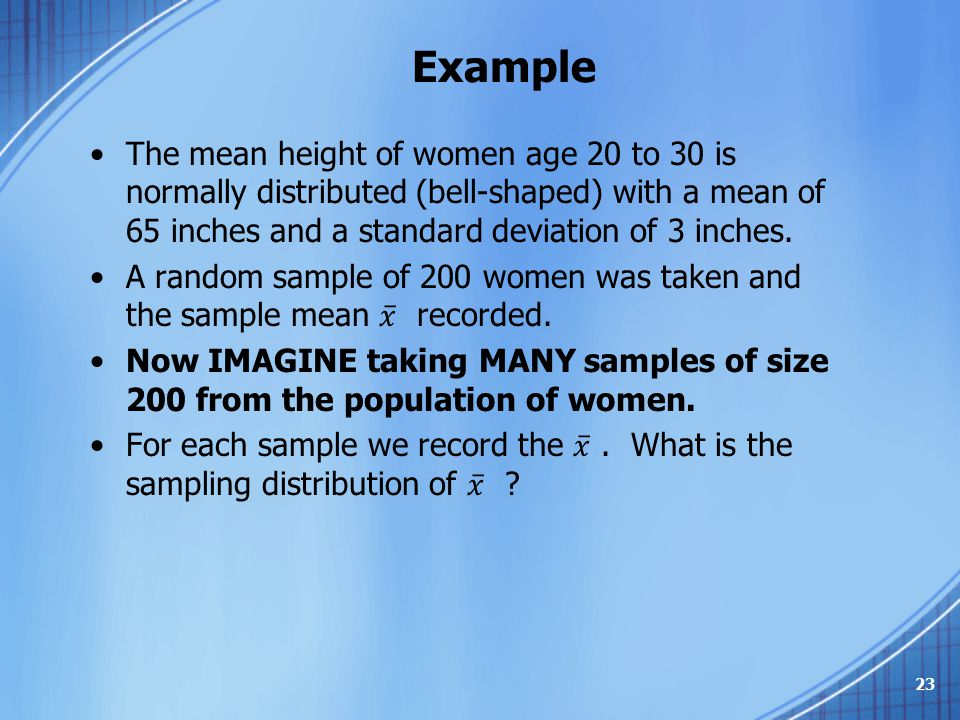 Example The mean height of women age 20 to 30 is normally distributed (bell-shaped) with a mean of 65 inches and a standard deviation of 3 inches.