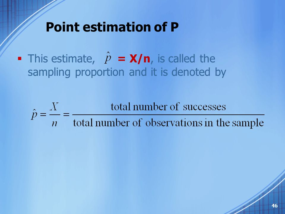 Point estimation of P This estimate, = X/n, is called the sampling proportion and it is denoted by.