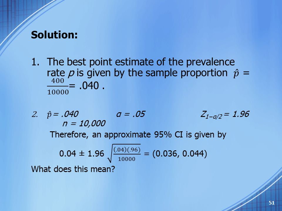 Solution: The best point estimate of the prevalence rate p is given by the sample proportion 𝑝 = 400 10000 = .040 .