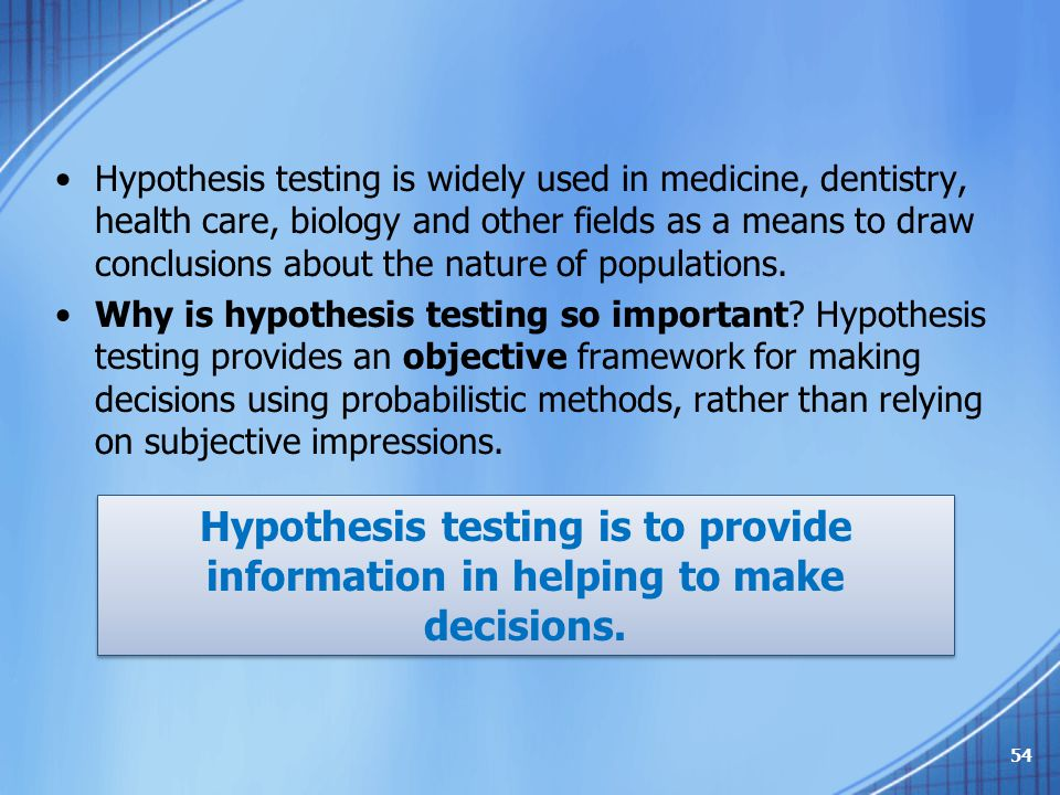 Hypothesis testing is widely used in medicine, dentistry, health care, biology and other fields as a means to draw conclusions about the nature of populations.
