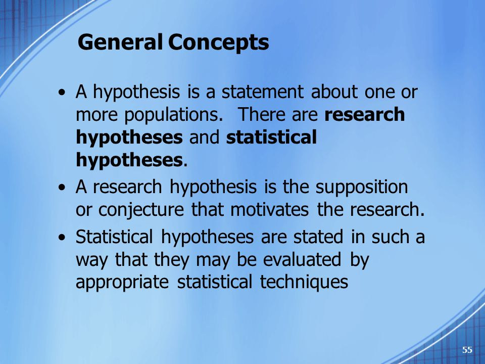 General Concepts A hypothesis is a statement about one or more populations. There are research hypotheses and statistical hypotheses.