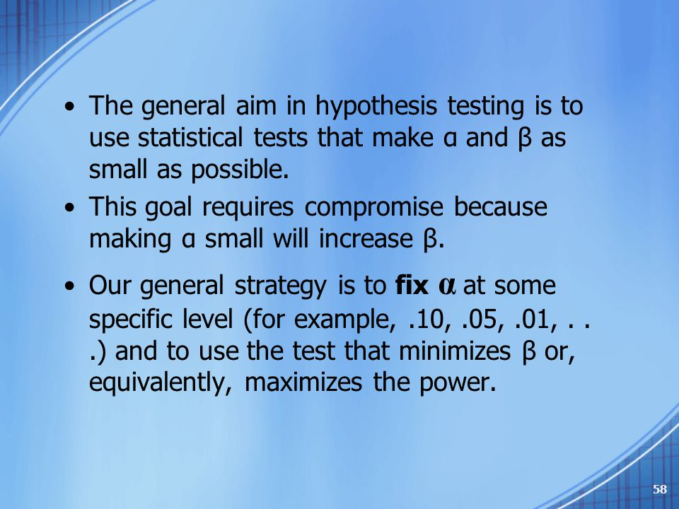The general aim in hypothesis testing is to use statistical tests that make α and β as small as possible.