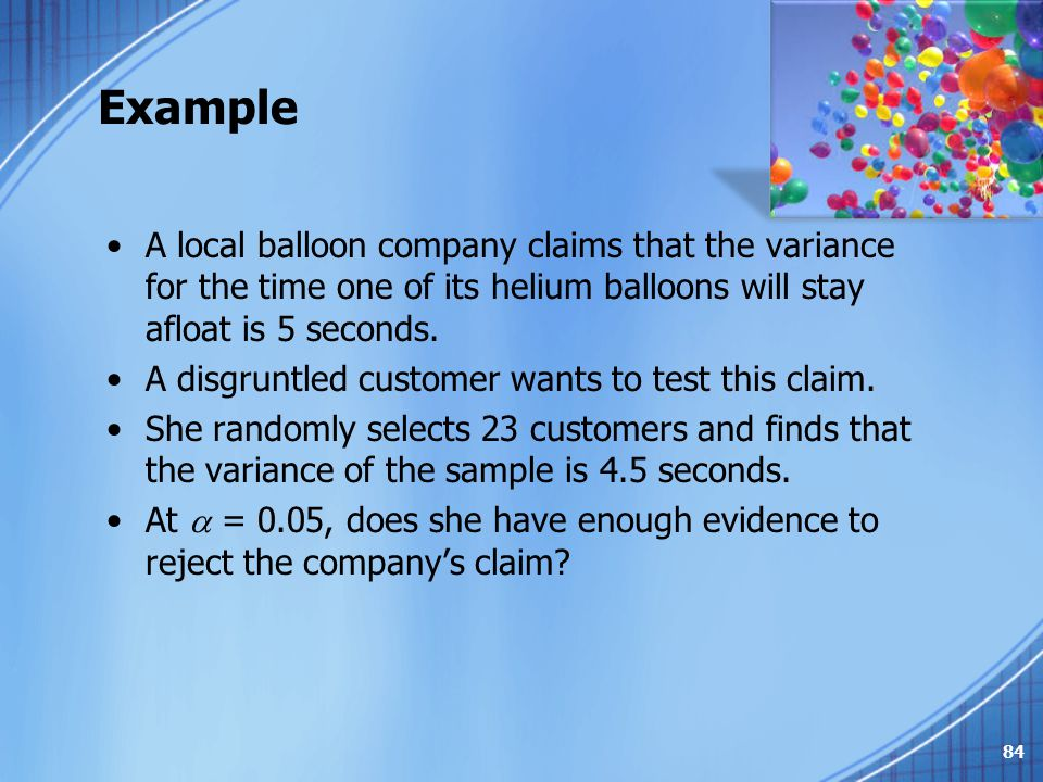 Example A local balloon company claims that the variance for the time one of its helium balloons will stay afloat is 5 seconds.