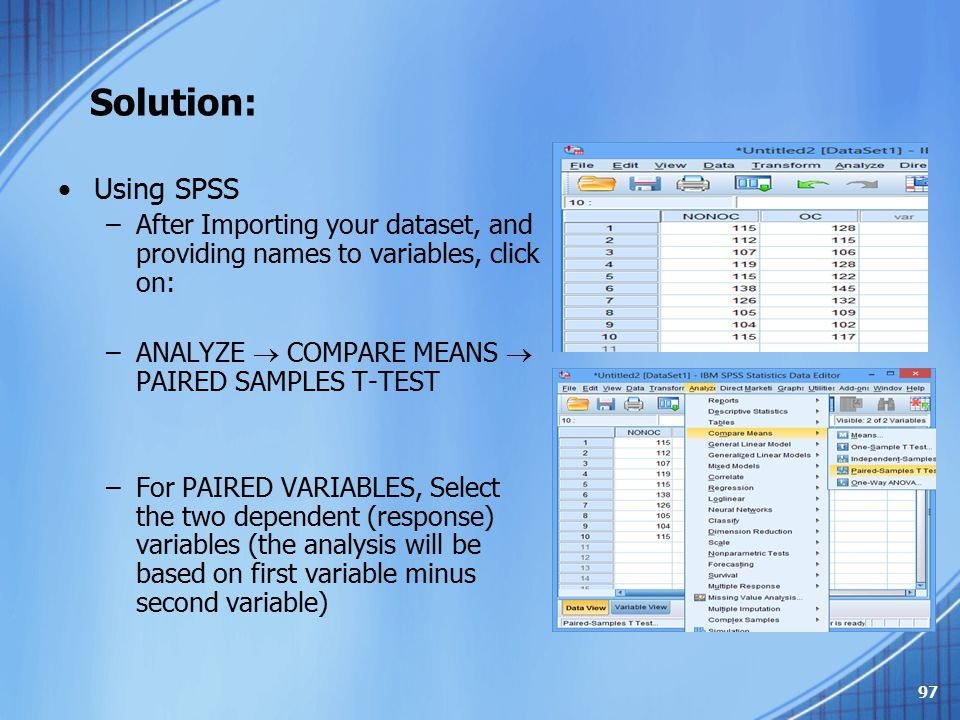 Solution: Using SPSS. After Importing your dataset, and providing names to variables, click on: ANALYZE  COMPARE MEANS  PAIRED SAMPLES T-TEST.