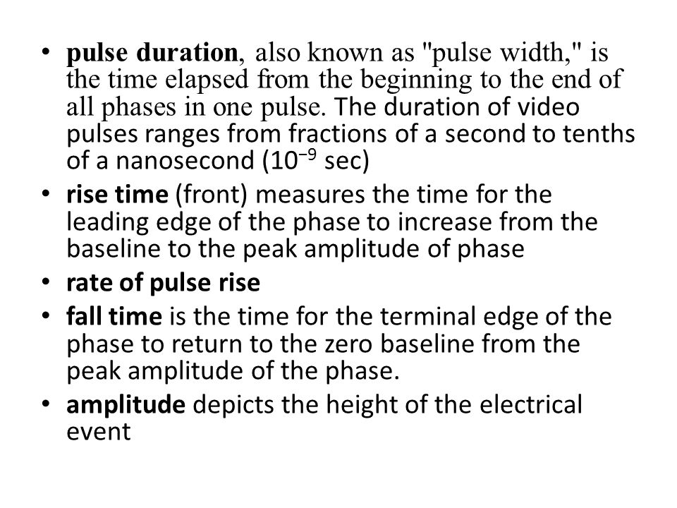 pulse duration, also known as pulse width, is the time elapsed from the beginning to the end of all phases in one pulse. The duration of video pulses ranges from fractions of a second to tenths of a nanosecond (10−9 sec)