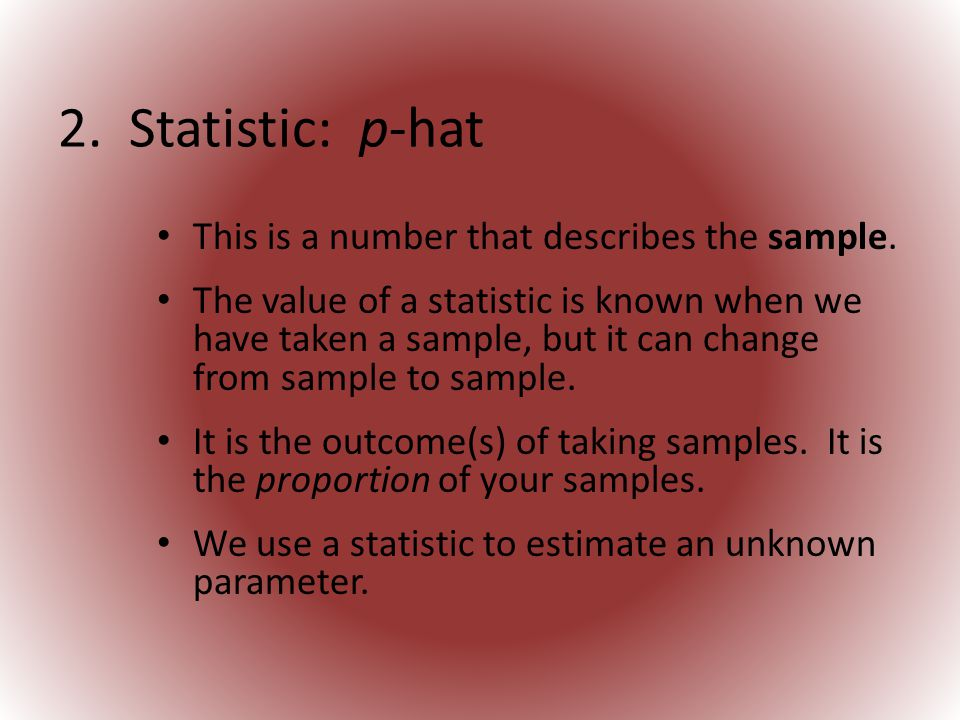 2. Statistic: p-hat This is a number that describes the sample.