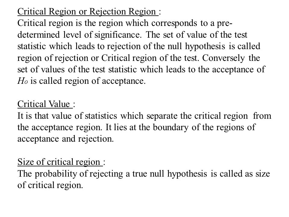 Critical Region or Rejection Region : Critical region is the region which corresponds to a pre-determined level of significance.