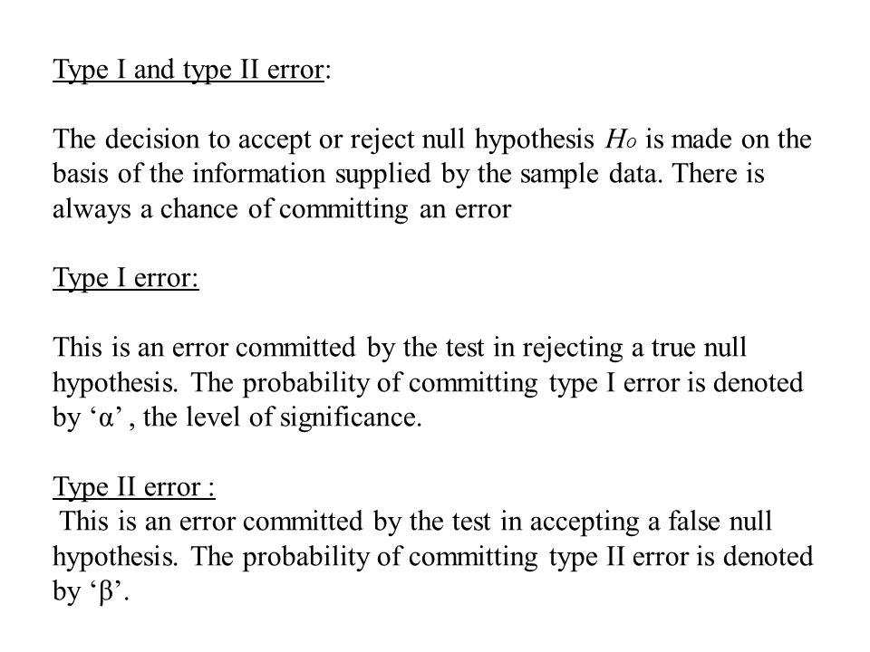 Type I and type II error: The decision to accept or reject null hypothesis Ho is made on the basis of the information supplied by the sample data.