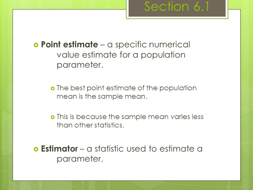 Section 6.1 Point estimate – a specific numerical value estimate for a population parameter.