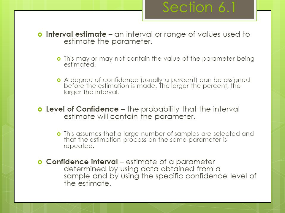 Section 6.1 Interval estimate – an interval or range of values used to estimate the parameter.