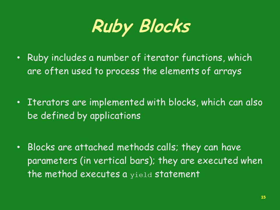 Ruby Blocks Ruby includes a number of iterator functions, which are often used to process the elements of arrays.