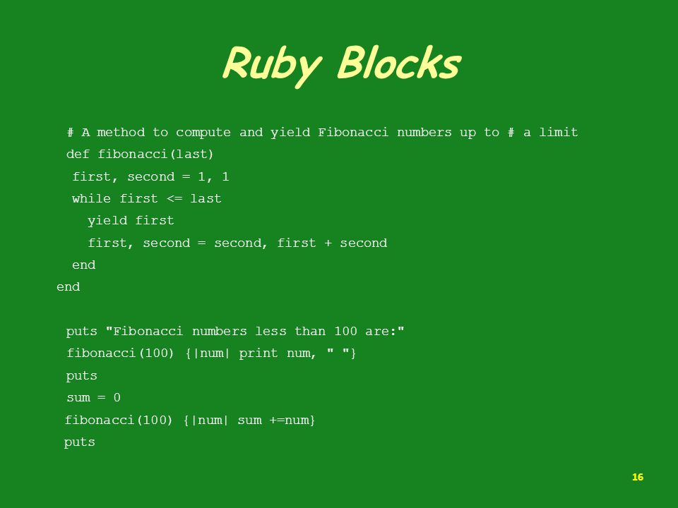 Ruby Blocks # A method to compute and yield Fibonacci numbers up to # a limit. def fibonacci(last)