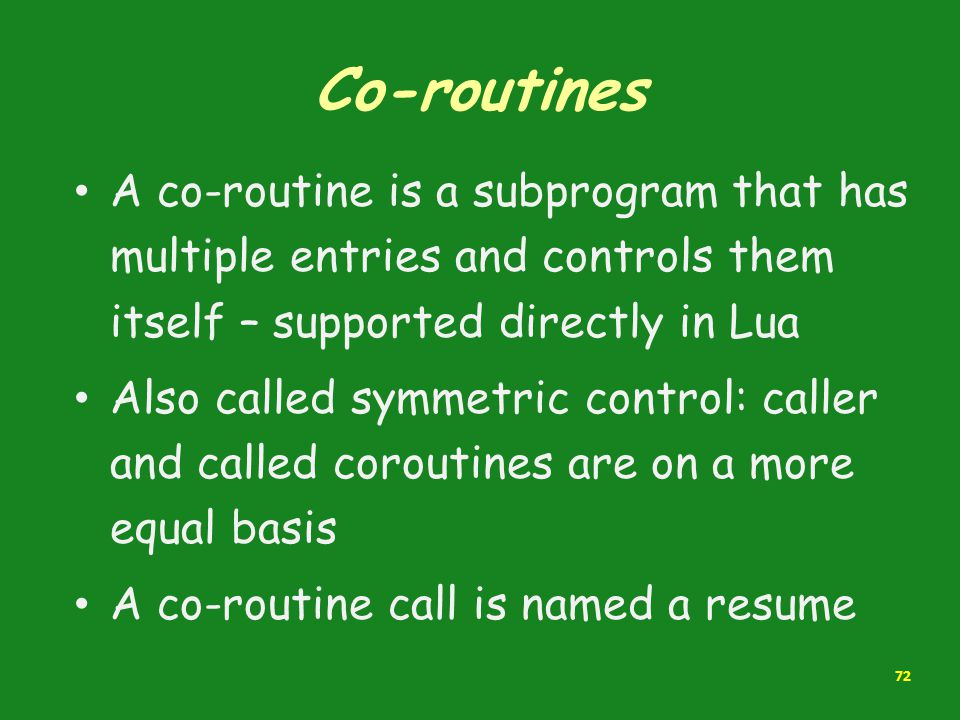Co-routines A co-routine is a subprogram that has multiple entries and controls them itself – supported directly in Lua.