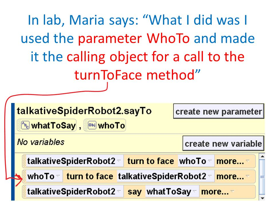 In lab, Maria says: What I did was I used the parameter WhoTo and made it the calling object for a call to the turnToFace method