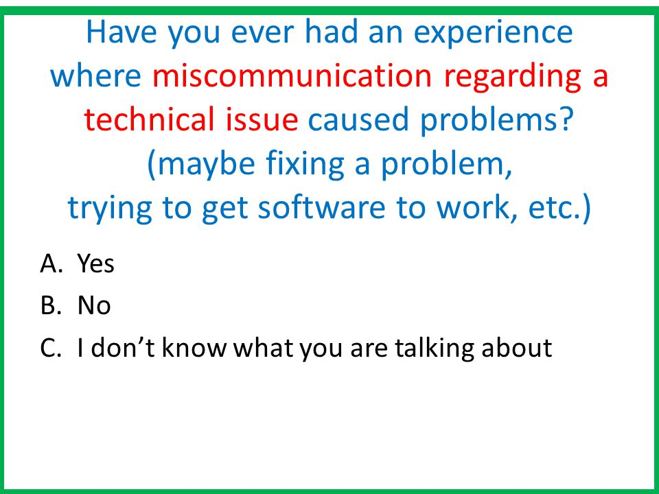 Have you ever had an experience where miscommunication regarding a technical issue caused problems (maybe fixing a problem, trying to get software to work, etc.)