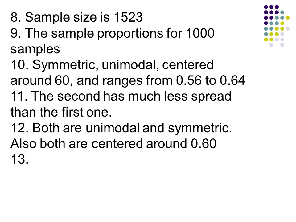 8. Sample size is 1523 9. The sample proportions for 1000 samples. 10. Symmetric, unimodal, centered around 60, and ranges from 0.56 to 0.64.