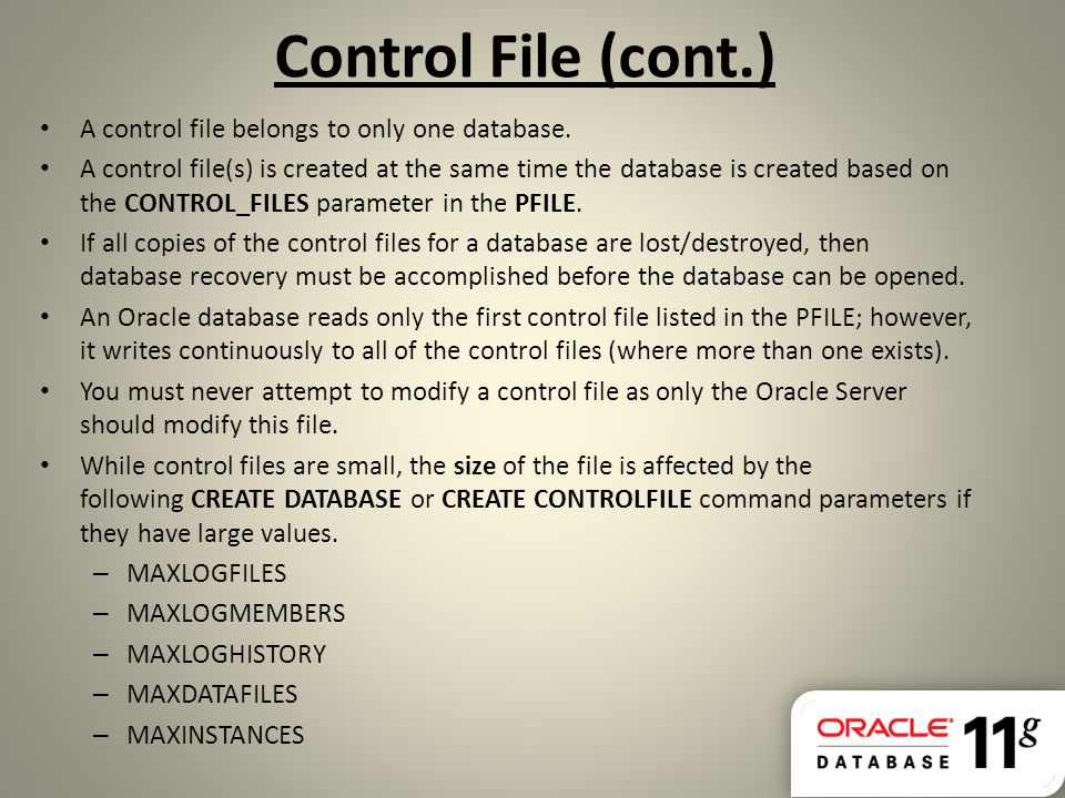 Control File (cont.) A control file belongs to only one database.
