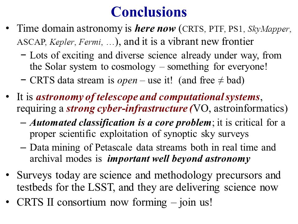 Conclusions Time domain astronomy is here now (CRTS, PTF, PS1, SkyMapper, ASCAP, Kepler, Fermi, …), and it is a vibrant new frontier.