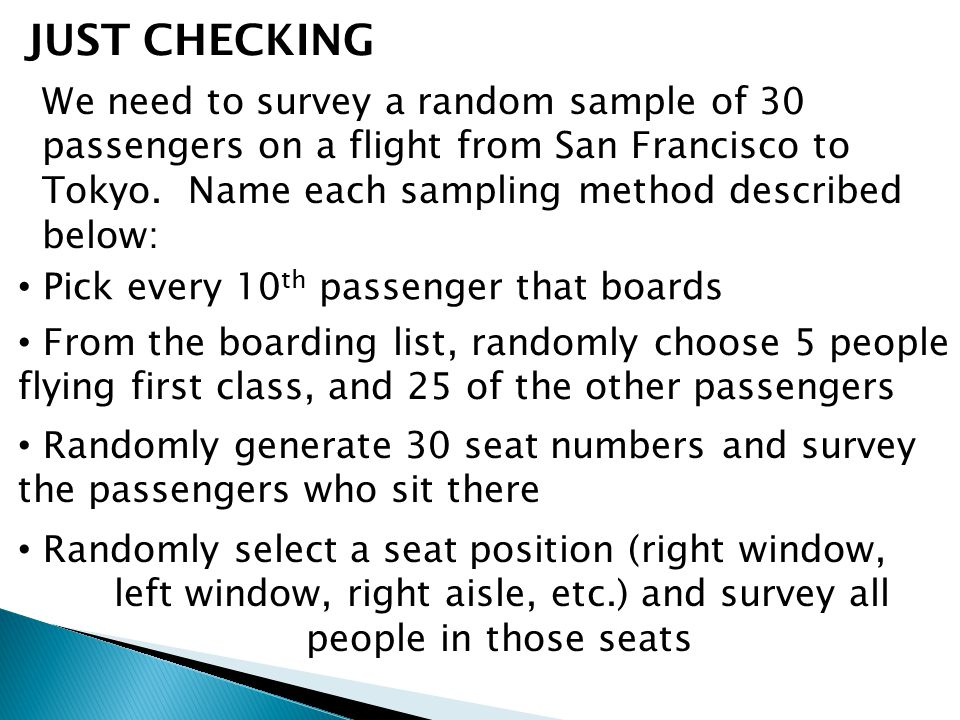 JUST CHECKING We need to survey a random sample of 30 passengers on a flight from San Francisco to Tokyo. Name each sampling method described below: