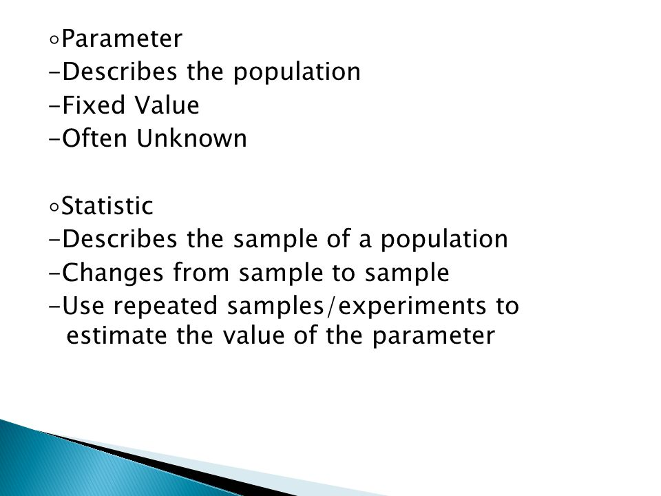 ◦Parameter -Describes the population -Fixed Value -Often Unknown ◦Statistic -Describes the sample of a population -Changes from sample to sample -Use repeated samples/experiments to estimate the value of the parameter