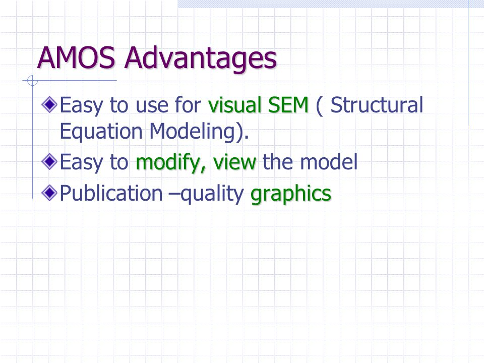 AMOS Advantages Easy to use for visual SEM ( Structural Equation Modeling). Easy to modify, view the model.