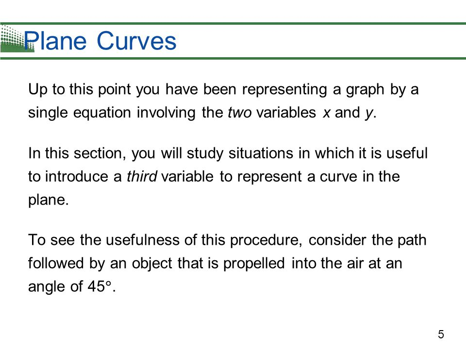 Plane Curves Up to this point you have been representing a graph by a single equation involving the two variables x and y.