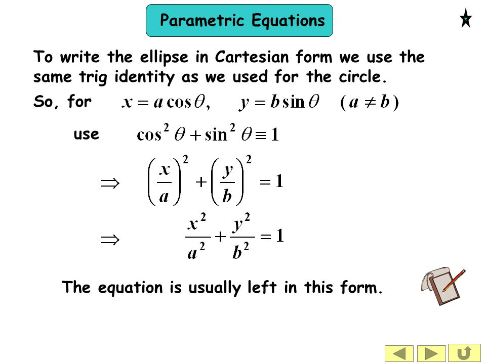 To write the ellipse in Cartesian form we use the same trig identity as we used for the circle.