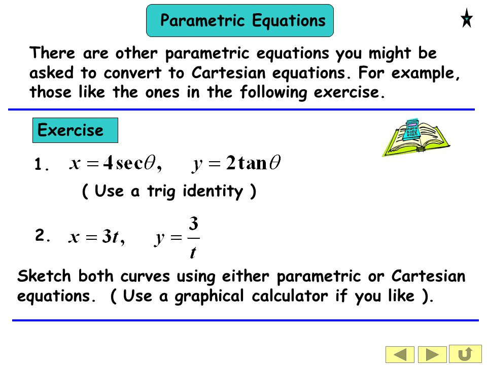 There are other parametric equations you might be asked to convert to Cartesian equations. For example, those like the ones in the following exercise.