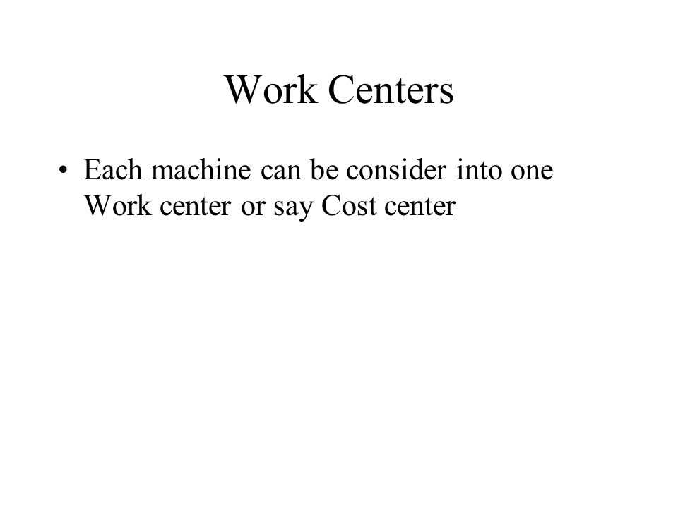 Work Centers Each machine can be consider into one Work center or say Cost center