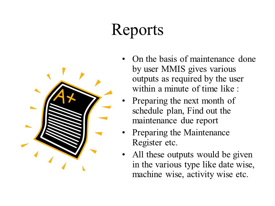 Reports On the basis of maintenance done by user MMIS gives various outputs as required by the user within a minute of time like :